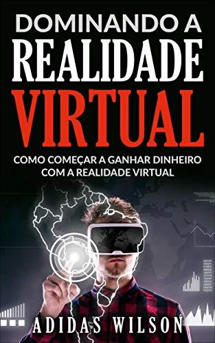 Dominando a Realidade Virtual: Como Começar a Ganhar Dinheiro Com a Realidade Virtual (Portuguese