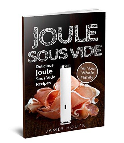 Joule Sous Vide: Joule Sous Vide Cookbook: Delicious  Joule Sous Vide Recipes for Your Whole Family by James Houck