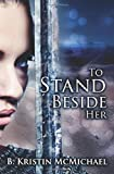 To Stand Beside Her, B. Kristin McMichael, 1941745997