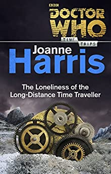 Doctor Who: The Loneliness of the Long-Distance Time Traveller (Time Trips) by [Harris, Joanne]