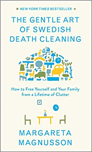 The Gentle Art of Swedish Death Cleaning: How to Free Yourself and