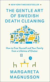 The Gentle Art of Swedish Death Cleaning: How to Free Yourself and Your Family from a Lifetime of Clutter by [Magnusson, Margareta]