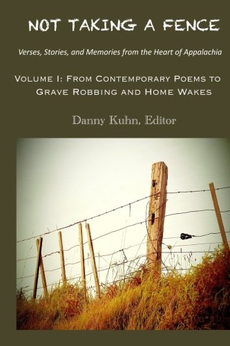 Not Taking A Fence  Verses, Stories, and Memories from the Heart of Appalachia: Volume I: From Contemporary Poems to Grave Robbing and Home Wakes