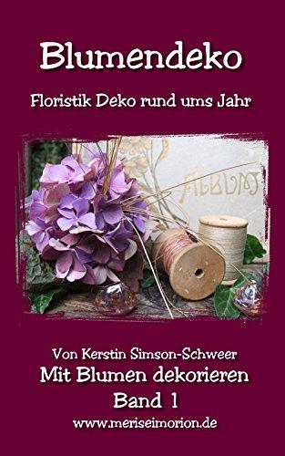 Blumendeko: Floristik Deko rund ums Jahr (Mit Blumen dekorieren 1) (German Edition)