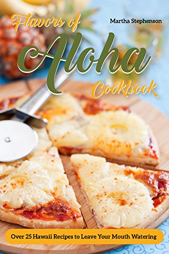 Flavors of Aloha Cookbook: Over 25 Hawaii Recipes to Leave Your Mouth Watering by Martha Stephenson