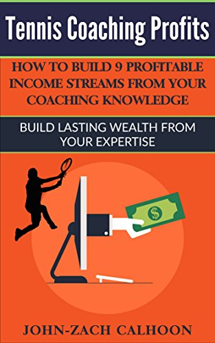 Tennis Coaching Profits: How To Build 9 Profitable Income Streams From Your Coaching Knowledge: Build Lasting Wealth From Your Expertise
