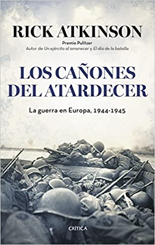 Los cañones del atardecer La guerra en Europa, 1944-1945, de Rick Atkinson