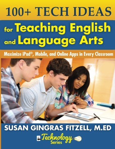 100+ Tech Ideas for Teaching English and Language Arts: Maximize iPad, Mobile, and Online Apps in Every Classroom