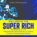 The Lives of the Super Rich: Biography of The Richest Men and Women in History - | Children's Biography Books