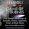 Symbols in Game of Thrones: The Deeper Meanings of Animals, Colors, Seasons, Food, and Much More Hörbuch von Valerie Estelle Frankel Gesprochen von: Ioanna Malandrenias