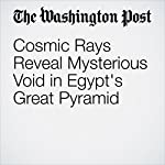 Cosmic Rays Reveal Mysterious Void in Egypt's Great Pyramid   Ben Guarino