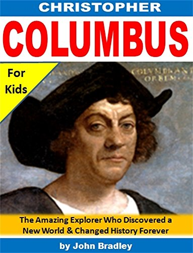 Christopher Columbus for Kids: The Amazing Explorer Who Discovered a New World and Changed History Forever