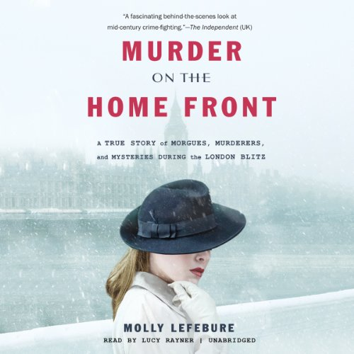 Murder on the Home Front: A True Story of Morgues, Murderers, and Mysteries during the London Blitz (LIBRARY EDITION)