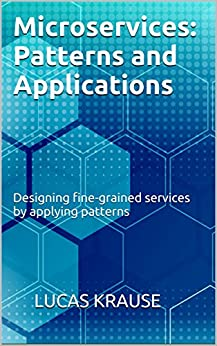 Microservices: Patterns and Applications: Designing fine-grained services by applying patterns by [Krause, Lucas]