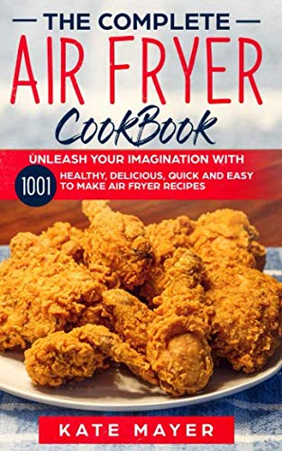 The Complete Air Fryer Cook Book: Unleash Your Imagination with 1001 Healthy, Delicious, Quick and Easy to Make Air Fryer Recipes.