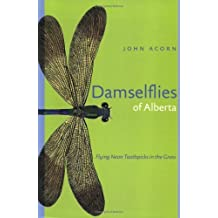 Damselflies of Alberta: Flying Neon Toothpicks in the Grass: Written by John Acorn, 2004 Edition, (First Edition) Publisher: The University of Alberta Press [Paperback]