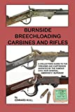 Burnside Breechloading Carbines and Rifles: A Collectors Guide to The Firearms and Cartridges Invented by The Famous Civil War General, Ambrose E. Burnside