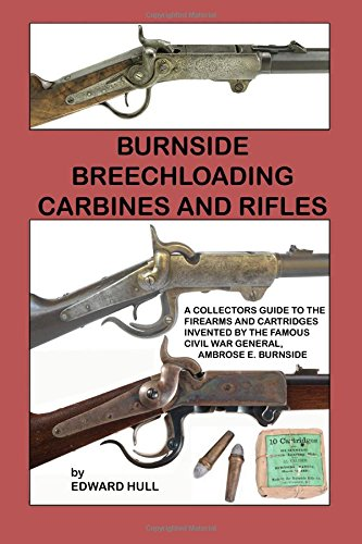 burnside-breechloading-carbines-and-rifles-a-collectors-guide-to-the-firearms-and-cartridges-invented-by-the-famous-civil-war-general-ambrose-e-burnside