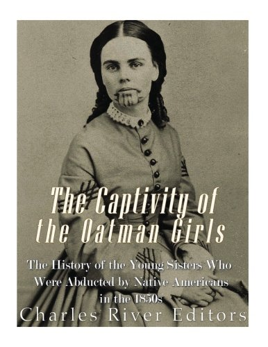 The Captivity of the Oatman Girls: The History of the Young Sisters Who Were Abducted by Native Americans in the 1850s (The Blue Tattoo The Life Of Olive Oatman)