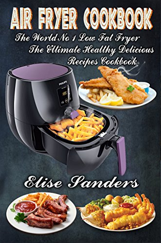 Air Fryer Cookbook: The World's No. 1 Low Fat Fryer, The Ultimate Healthy Delicious Recipes Cookbook (clean eating, healthy cookbook, air fryer recipes cookbook,  ) by Elise Sanders