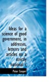 Ideas for a Science of Good Government, in Addresses, Letterrs and Articles on a Strictly National C, Peter Cooper, 1115605097