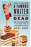 Image of How to Become a Famous Writer Before You're Dead: Your Words in Print and Your Name in Lights