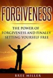 Forgiveness: The Power Of Forgiveness And Finally Setting Yourself Free: Forgive, Forgiveness, Letting Go, Healing, Peace