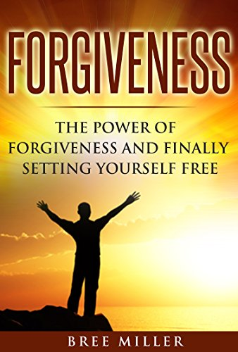 Forgiveness: The Power Of Forgiveness And Finally Setting Yourself Free: Forgive, Forgiveness, Letting Go, Healing, Peace