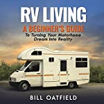 RV Living: A Beginner's Guide to Turning Your Motorhome Dream into Reality | Bill Oatfield