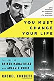 img - for You Must Change Your Life: The Story of Rainer Maria Rilke and Auguste Rodin book / textbook / text book