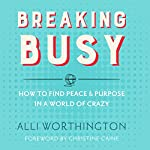 Breaking Busy: How to Find Peace & Purpose in a World of Crazy | Alli Worthington