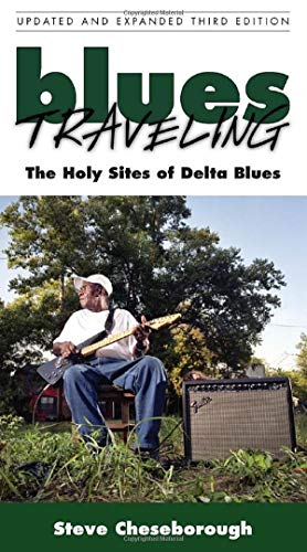 Blues Traveling: The Holy Sites of Delta Blues, Third Edition