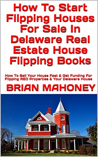 How To Start Flipping Houses For Sale In Delaware Real Estate House Flipping Books: How To Sell Your House Fast & Get Funding For Flipping REO Properties & Your Delaware House