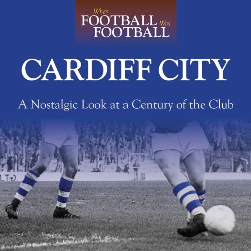 When Football Was Football: Cardiff: A Nostalgic Look at a Century of the Club pdf