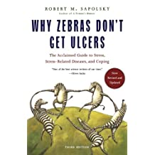 Why Zebras Don't Get Ulcers: The Acclaimed Guide to Stress, Stress-Related Diseases, and Coping - Now Revised and Updated