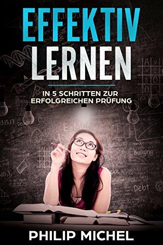 Effektiv Lernen: In 5 Schritten zur erfolgreichen Prüfung (German Edition)