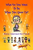 What Do You Want To Be When You Grow Up?: Alana  Interviews Her Friends (Alana Likes To Interview) (Volume 1)