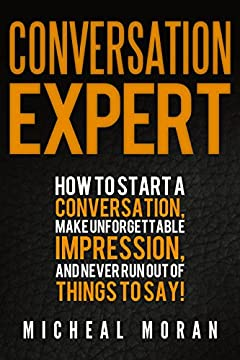 Conversation Expert: How To Start a Conversation, Make Unforgettable Impression, And Never Run Out Of Things To Say!