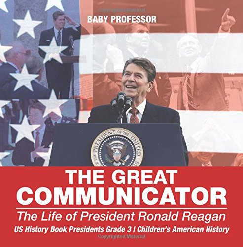The Great Communicator : The Life of President Ronald Reagan - US History Book Presidents Grade 3  Children's American History PDF