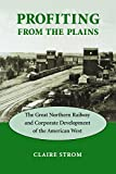Profiting from the Plains: The Great Northern Railway and Corporate Development of the American West