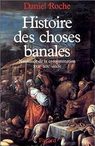 Histoire des choses banales. Naissance de la consommation, XVIIème-XIXème siècle par Daniel Roche