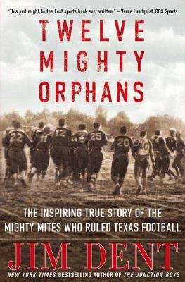 Read Online Twelve Mighty Orphans: The Inspiring True Story of the Mighty Mites Who Ruled Texas Football [12 MIGHTY ORPHANS] ePub fb2 book