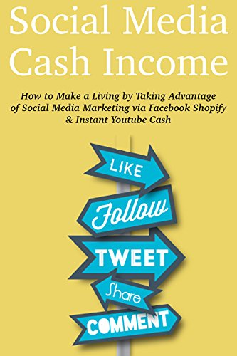 Social Media Cash Income: How to Make a Living by Taking Advantage of Social Media Marketing via Facebook Shopify & Instant Youtube Cash
