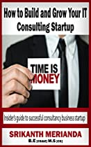 HOW TO BUILD AND GROW YOUR IT CONSULTING STARTUP: INSIDER'S GUIDE TO SUCCESSFUL CONSULTANCY BUSINESS STARTUP (BUILDING A STEADY INCOME PLATFORM BOOK 2)