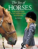 The Joy of Horses : A Beginner's Guide to Safe and Responsible Horsemanship