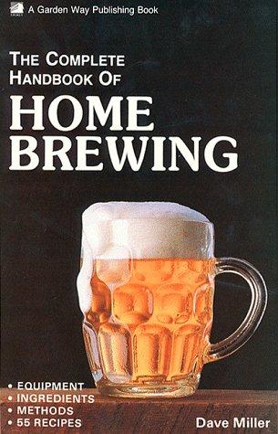 The Complete Handbook of Home Brewing: Equipment, Ingredients, Methods, 55 Recipes