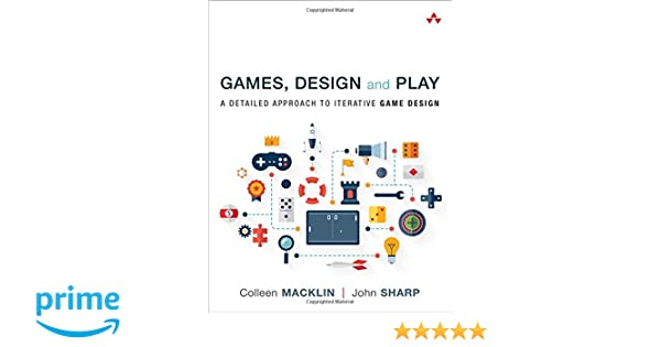 Amazon Com Games Design And Play A Detailed Approach To Iterative Game Design 9780134392073 Colleen Macklin John Sharp Books