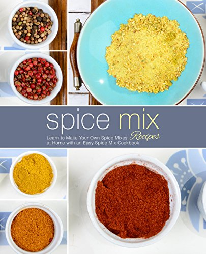 Spice Mix Recipes: Learn to Make Your Own Spice Mixes at Home with an Easy Spice Mix Cookbook