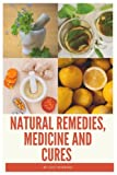 Natural Remedies, Medicine and Cures: Herbs, self-healing and how to treat and cure all common ailments and major diseases