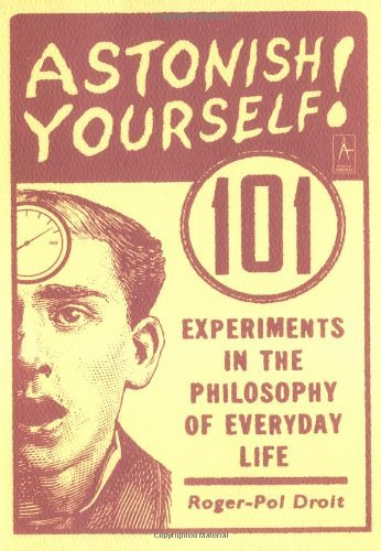 by-roger-pol-droit-astonish-yourself-101-experiments-in-the-philosophy-of-everyday-life-1st-edition-